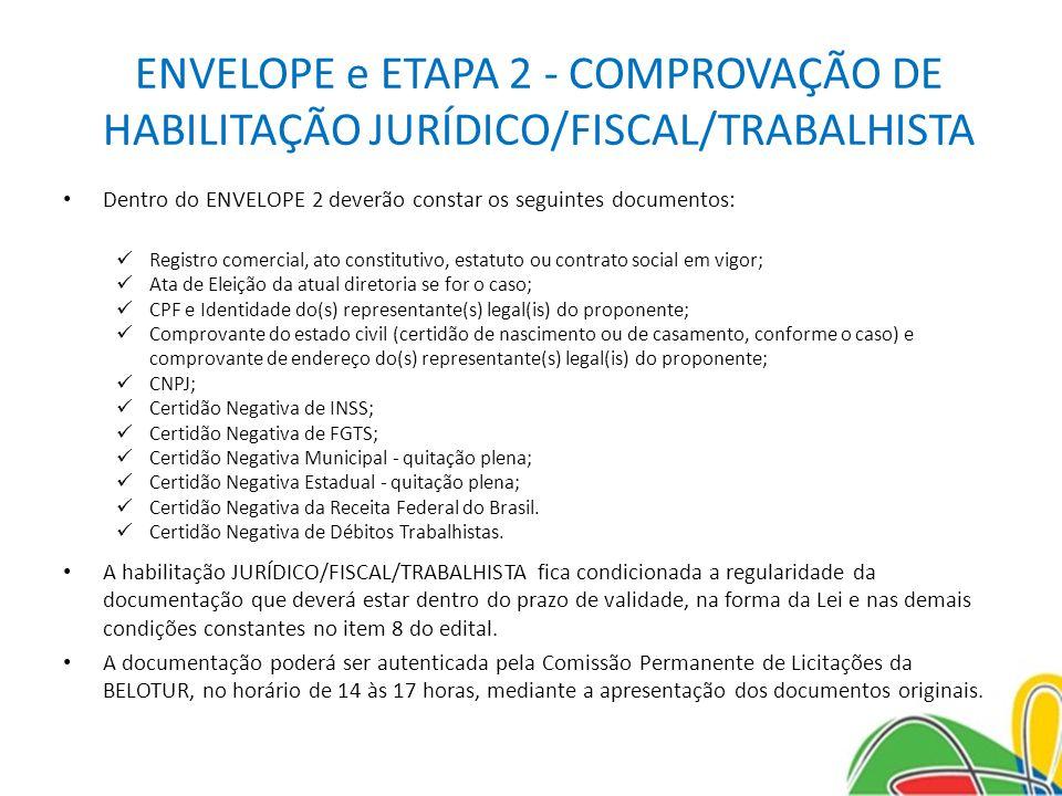 ENVELOPE e ETAPA 2 - COMPROVAÇÃO DE HABILITAÇÃO JURÍDICO/FISCAL/TRABALHISTA Dentro do ENVELOPE 2 deverão constar os seguintes documentos: Registro comercial, ato constitutivo, estatuto ou contrato social em vigor; Ata de Eleição da atual diretoria se for o caso; CPF e Identidade do(s) representante(s) legal(is) do proponente; Comprovante do estado civil (certidão de nascimento ou de casamento, conforme o caso) e comprovante de endereço do(s) representante(s) legal(is) do proponente; CNPJ; Certidão Negativa de INSS; Certidão Negativa de FGTS; Certidão Negativa Municipal - quitação plena; Certidão Negativa Estadual - quitação plena; Certidão Negativa da Receita Federal do Brasil.