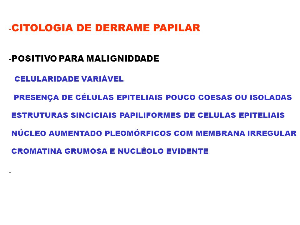 - CITOLOGIA DE DERRAME PAPILAR -POSITIVO PARA MALIGNIDDADE CELULARIDADE VARIÁVEL PRESENÇA DE CÉLULAS EPITELIAIS POUCO COESAS OU ISOLADAS ESTRUTURAS SI