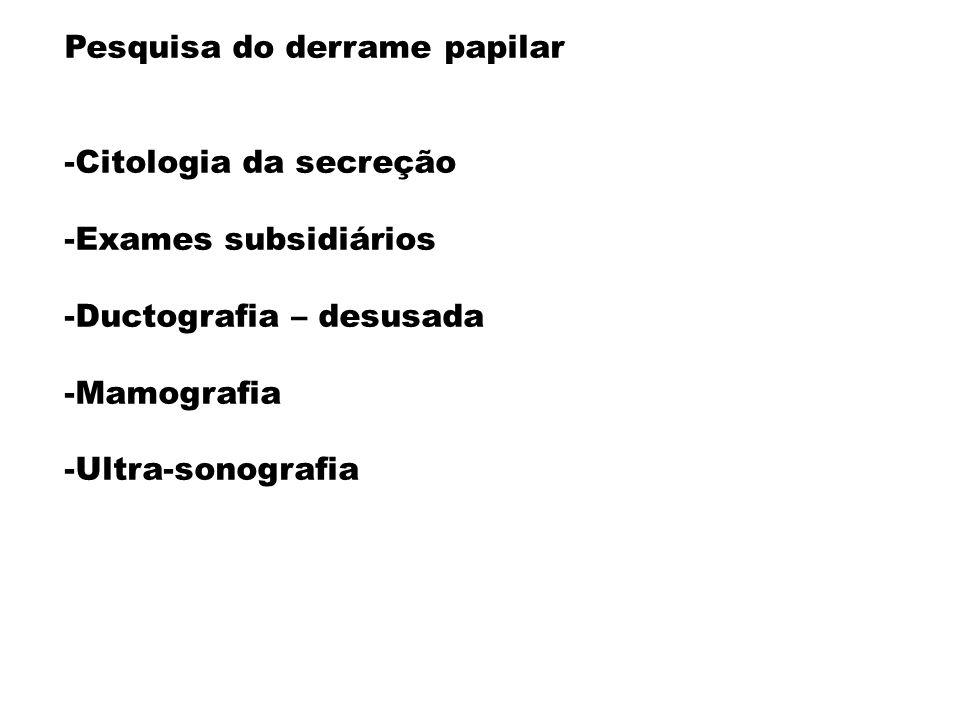 Pesquisa do derrame papilar -Citologia da secreção -Exames subsidiários -Ductografia – desusada -Mamografia -Ultra-sonografia