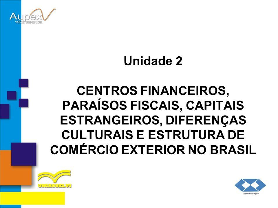 Objetivos da Unidade: Definir o que são centros financeiros; Explicar o que são paraísos fiscais; Relatar o que são capitais estrangeiros; Analisar a importância das diferenças culturais e sua relação com as operações de comércio exterior; Demonstrar a estrutura administrativa brasileira voltada ao comércio exterior;