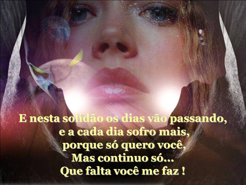 E nesta solidão os dias vão passando, e a cada dia sofro mais, porque só quero você, Mas continuo só...