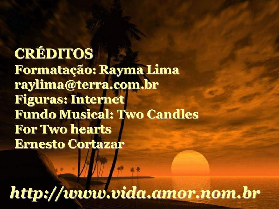 CRÉDITOS Formatação: Rayma Lima raylima@terra.com.br Figuras: Internet Fundo Musical: Two Candles For Two hearts Ernesto Cortazar http://www.vida.amor.nom.br
