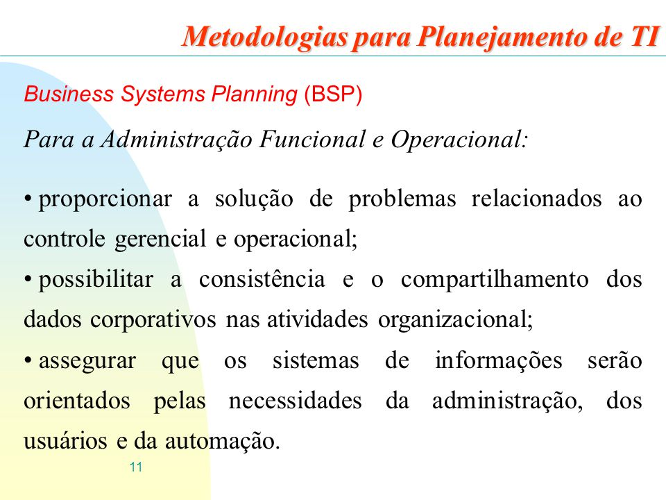 11 Business Systems Planning (BSP) Para a Administração Funcional e Operacional: proporcionar a solução de problemas relacionados ao controle gerencia