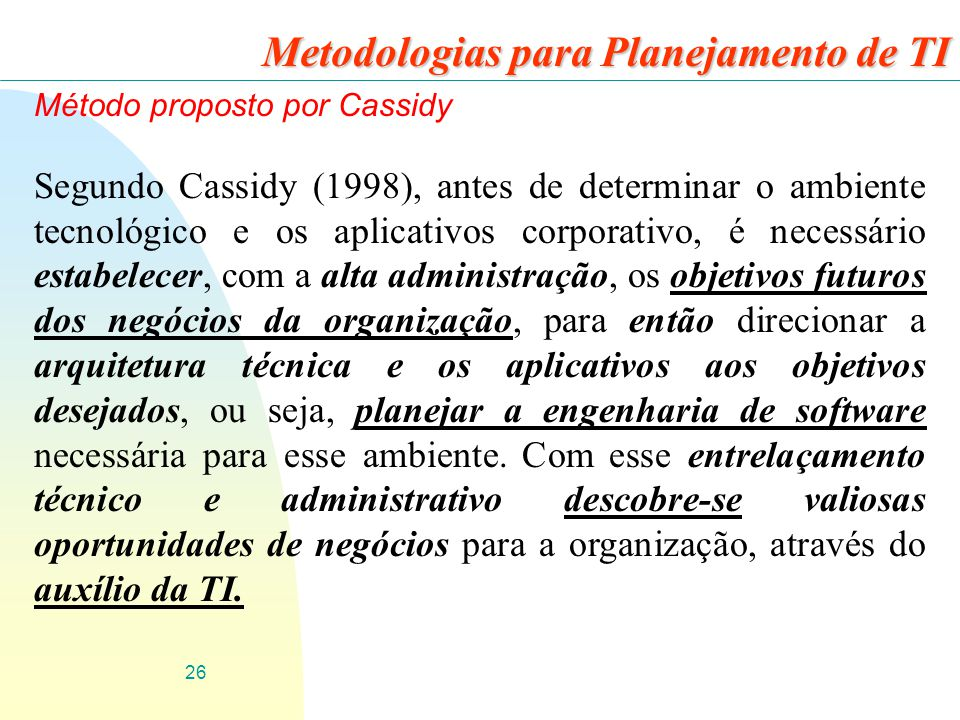 26 Metodologias para Planejamento de TI Método proposto por Cassidy Segundo Cassidy (1998), antes de determinar o ambiente tecnológico e os aplicativo