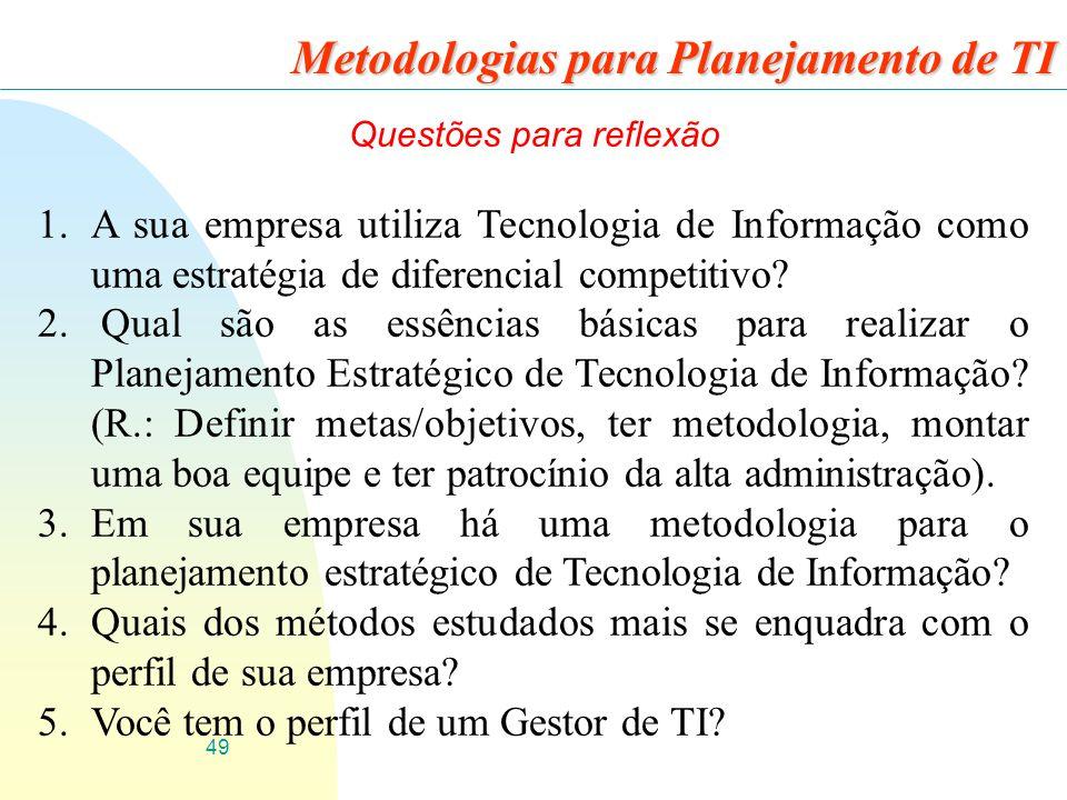 49 Metodologias para Planejamento de TI Questões para reflexão 1.A sua empresa utiliza Tecnologia de Informação como uma estratégia de diferencial com