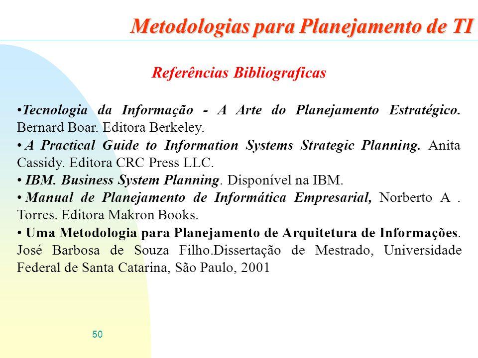 50 Metodologias para Planejamento de TI Referências Bibliograficas Tecnologia da Informação - A Arte do Planejamento Estratégico. Bernard Boar. Editor