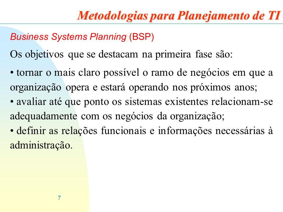 7 Business Systems Planning (BSP) Os objetivos que se destacam na primeira fase são: tornar o mais claro possível o ramo de negócios em que a organiza