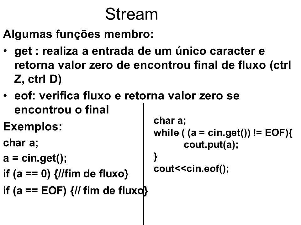 Stream Algumas funções membro: get : realiza a entrada de um único caracter e retorna valor zero de encontrou final de fluxo (ctrl Z, ctrl D) eof: verifica fluxo e retorna valor zero se encontrou o final Exemplos: char a; a = cin.get(); if (a == 0) {//fim de fluxo} if (a == EOF) {// fim de fluxo} char a; while ( (a = cin.get()) != EOF){ cout.put(a); } cout<<cin.eof();