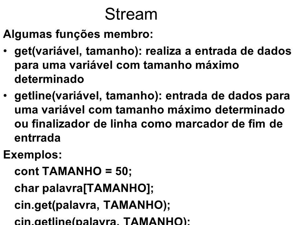 Stream Algumas funções membro: get(variável, tamanho): realiza a entrada de dados para uma variável com tamanho máximo determinado getline(variável, tamanho): entrada de dados para uma variável com tamanho máximo determinado ou finalizador de linha como marcador de fim de entrrada Exemplos: cont TAMANHO = 50; char palavra[TAMANHO]; cin.get(palavra, TAMANHO); cin.getline(palavra, TAMANHO);