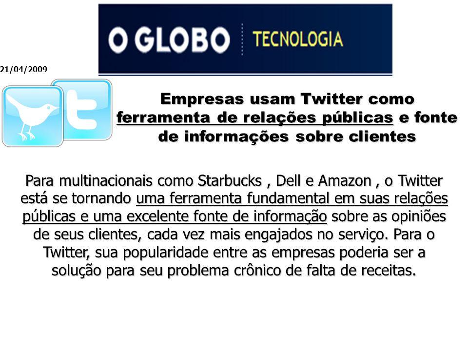 Empresas usam Twitter como ferramenta de relações públicas e fonte de informações sobre clientes 21/04/2009 Para multinacionais como Starbucks, Dell e Amazon, o Twitter está se tornando uma ferramenta fundamental em suas relações públicas e uma excelente fonte de informação sobre as opiniões de seus clientes, cada vez mais engajados no serviço.
