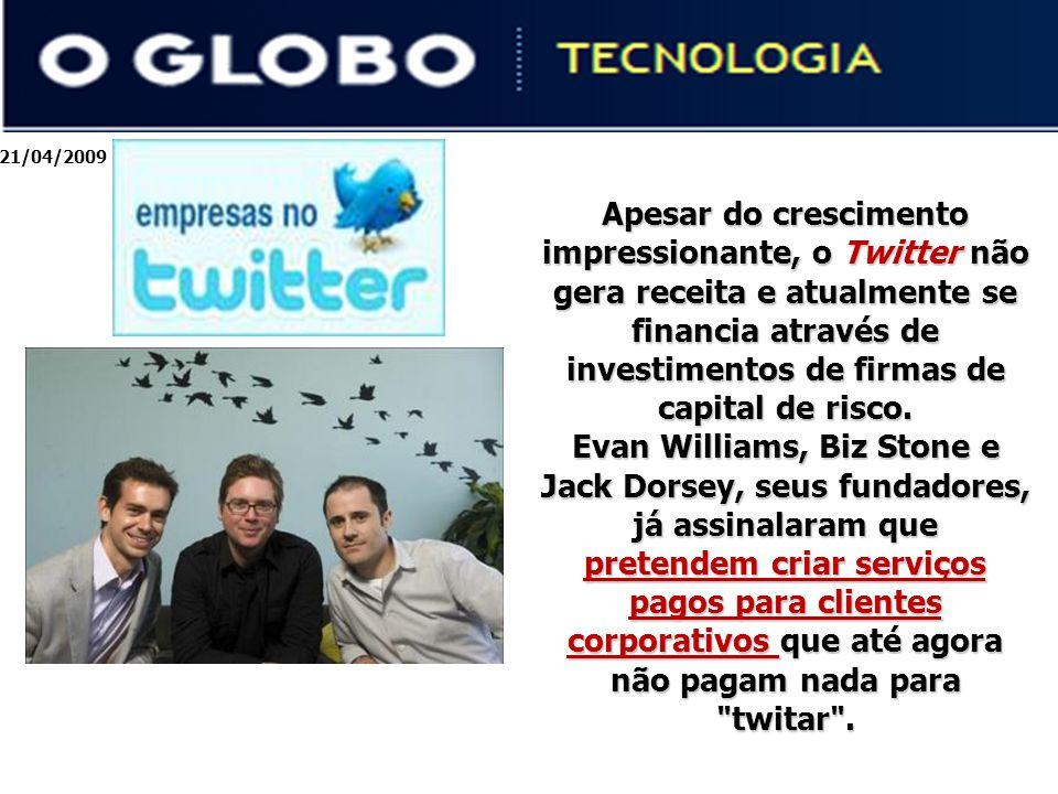 21/04/2009 Apesar do crescimento impressionante, o Twitter não gera receita e atualmente se financia através de investimentos de firmas de capital de risco.