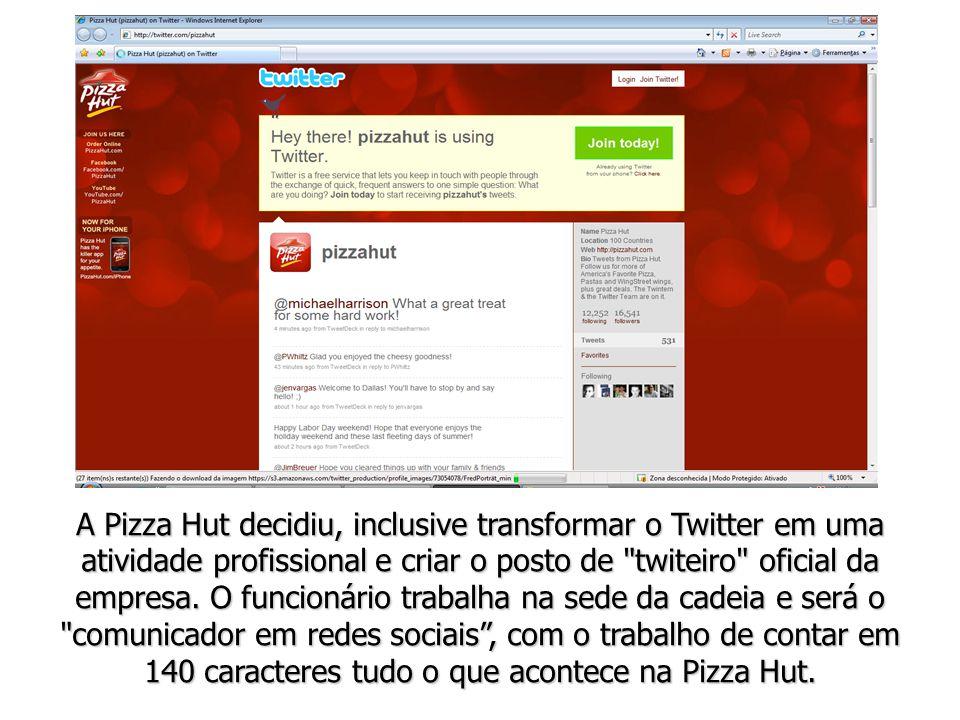 A Pizza Hut decidiu, inclusive transformar o Twitter em uma atividade profissional e criar o posto de twiteiro oficial da empresa.