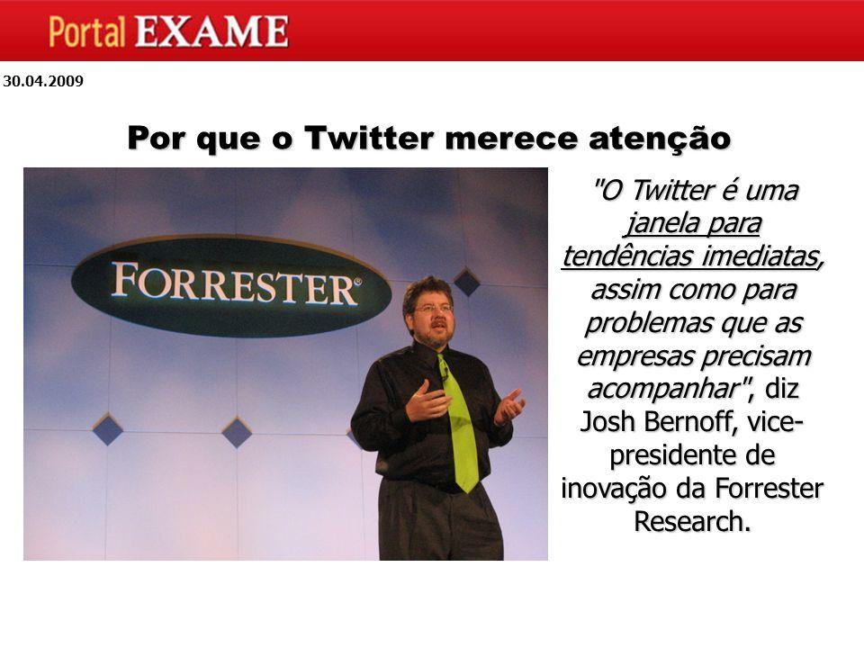 30.04.2009 Por que o Twitter merece atenção O Twitter é uma janela para tendências imediatas, assim como para problemas que as empresas precisam acompanhar , diz Josh Bernoff, vice- presidente de inovação da Forrester Research.