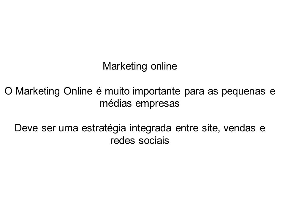 Marketing online O Marketing Online é muito importante para as pequenas e médias empresas Deve ser uma estratégia integrada entre site, vendas e redes sociais