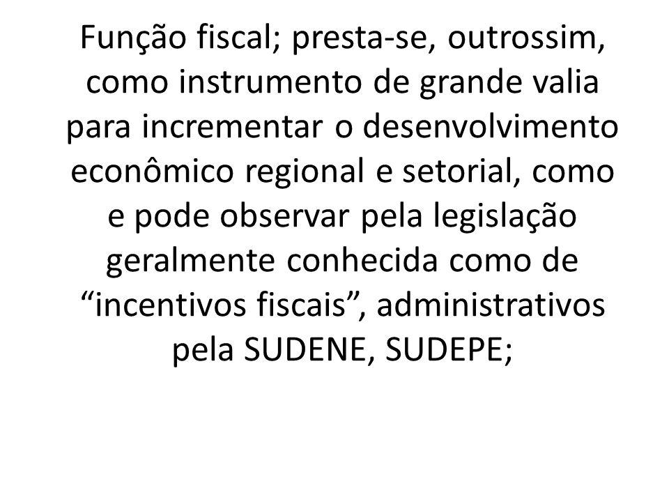 Função fiscal; presta-se, outrossim, como instrumento de grande valia para incrementar o desenvolvimento econômico regional e setorial, como e pode observar pela legislação geralmente conhecida como de incentivos fiscais, administrativos pela SUDENE, SUDEPE;