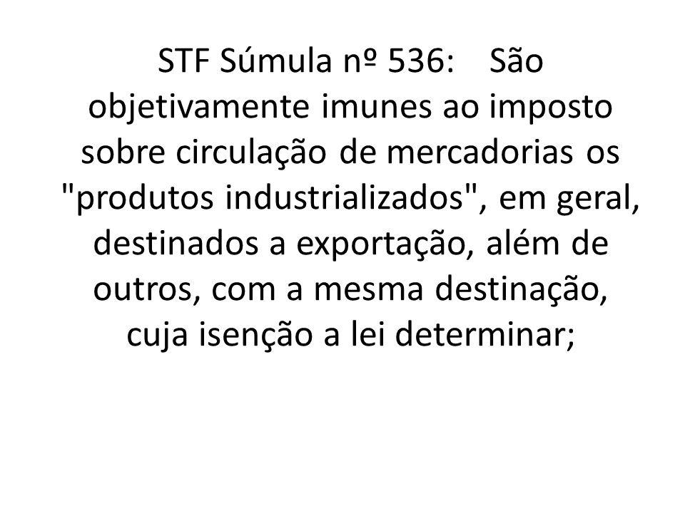 STF Súmula nº 536: São objetivamente imunes ao imposto sobre circulação de mercadorias os produtos industrializados , em geral, destinados a exportação, além de outros, com a mesma destinação, cuja isenção a lei determinar;