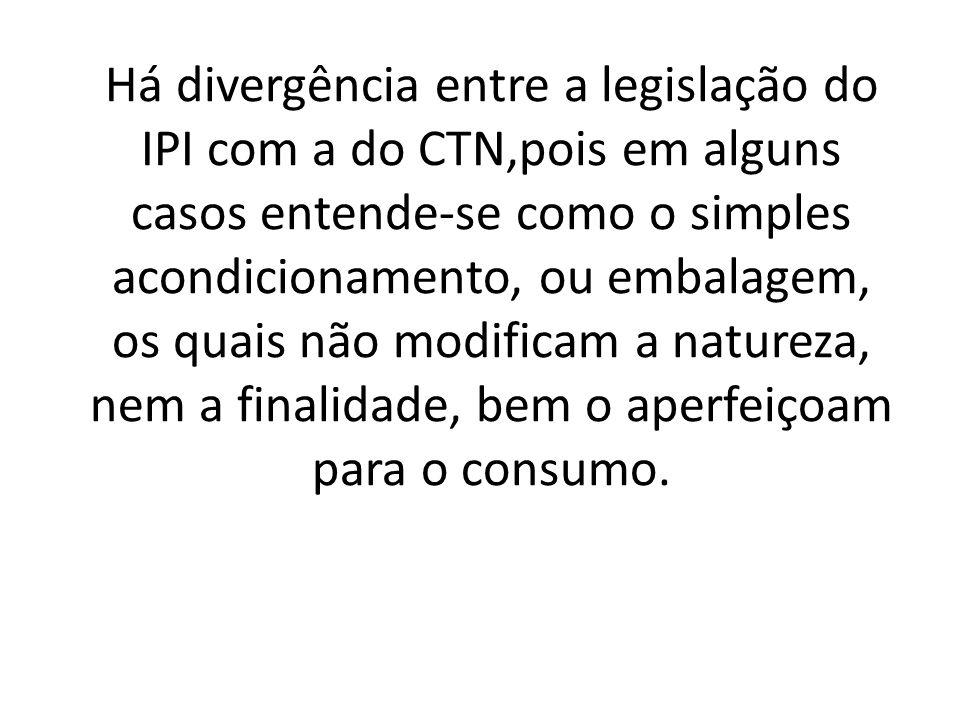 Há divergência entre a legislação do IPI com a do CTN,pois em alguns casos entende-se como o simples acondicionamento, ou embalagem, os quais não modificam a natureza, nem a finalidade, bem o aperfeiçoam para o consumo.