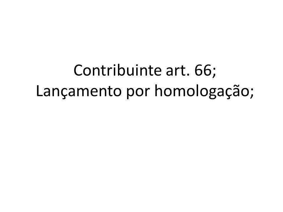 Contribuinte art. 66; Lançamento por homologação;