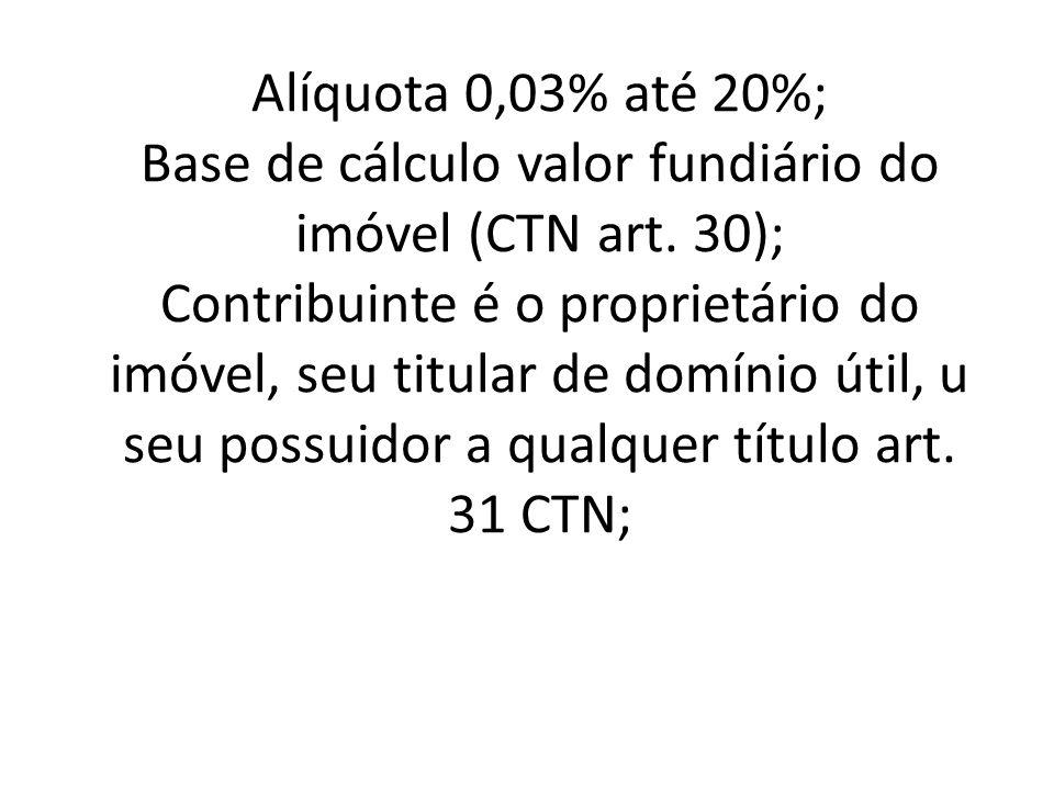 Alíquota 0,03% até 20%; Base de cálculo valor fundiário do imóvel (CTN art.