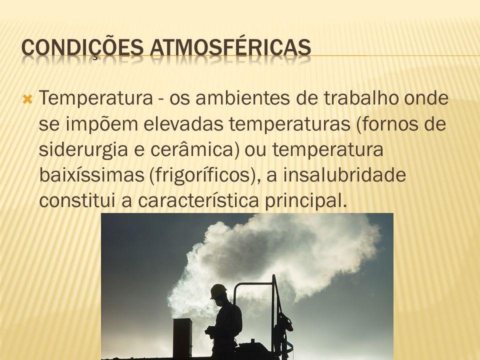 Temperatura - os ambientes de trabalho onde se impõem elevadas temperaturas (fornos de siderurgia e cerâmica) ou temperatura baixíssimas (frigoríficos