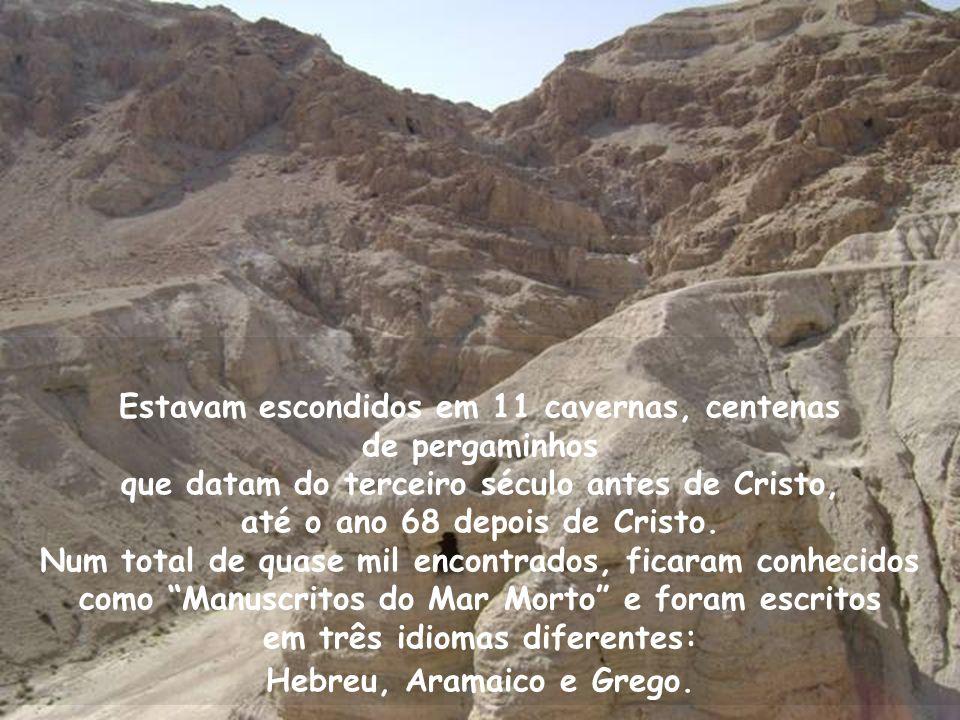 Estavam escondidos em 11 cavernas, centenas de pergaminhos que datam do terceiro século antes de Cristo, até o ano 68 depois de Cristo.