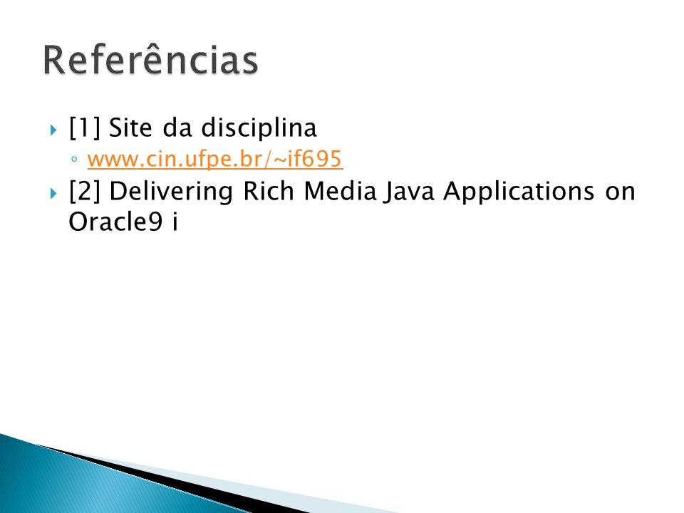 [1] Site da disciplina www.cin.ufpe.br/~if695 [2] Delivering Rich Media Java Applications on Oracle9 i