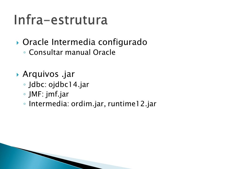 Oracle Intermedia configurado Consultar manual Oracle Arquivos.jar Jdbc: ojdbc14.jar JMF: jmf.jar Intermedia: ordim.jar, runtime12.jar