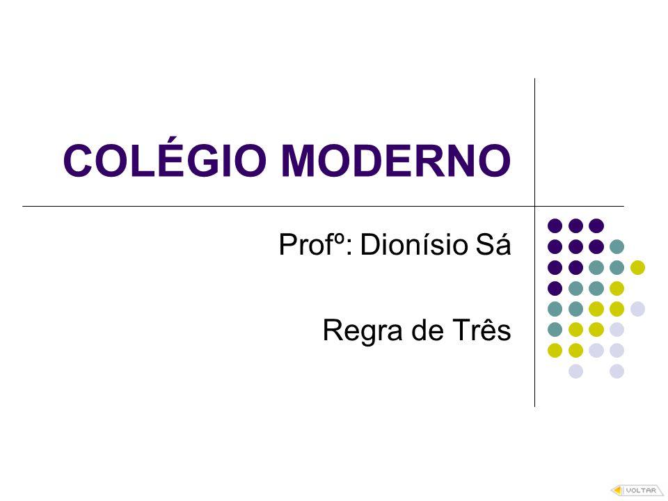 COLÉGIO MODERNO Profº: Dionísio Sá Regra de Três