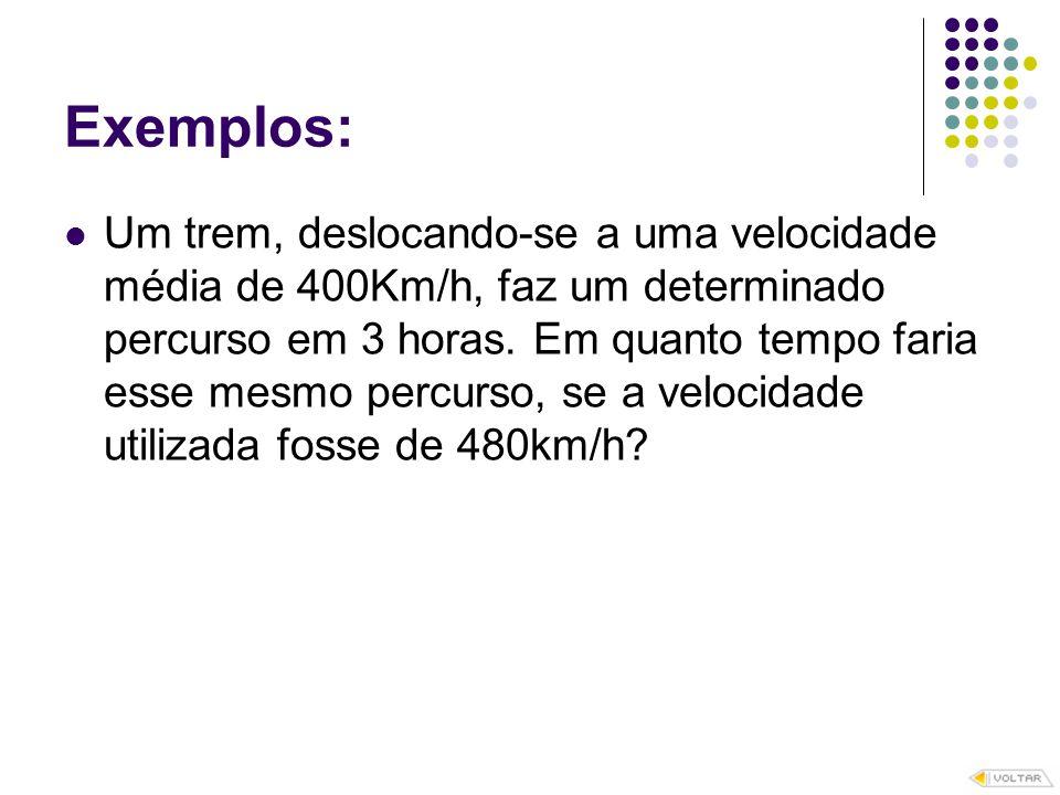 Exemplos: Um trem, deslocando-se a uma velocidade média de 400Km/h, faz um determinado percurso em 3 horas. Em quanto tempo faria esse mesmo percurso,