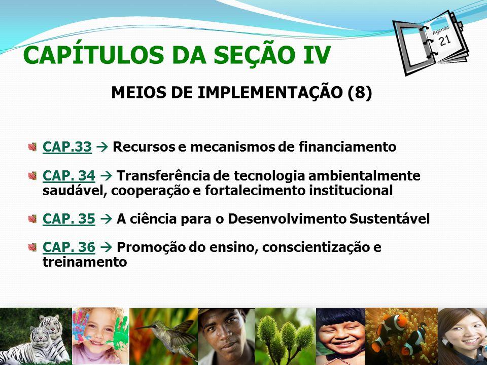 CAPÍTULOS DA SEÇÃO IV MEIOS DE IMPLEMENTAÇÃO (8) CAP.33 Recursos e mecanismos de financiamento CAP. 34 Transferência de tecnologia ambientalmente saud
