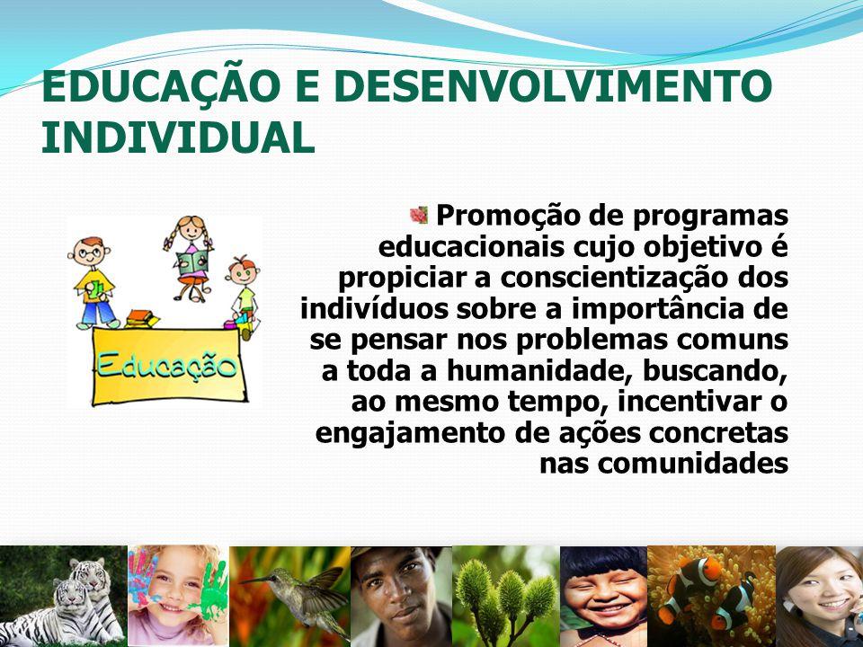 EDUCAÇÃO E DESENVOLVIMENTO INDIVIDUAL Promoção de programas educacionais cujo objetivo é propiciar a conscientização dos indivíduos sobre a importânci