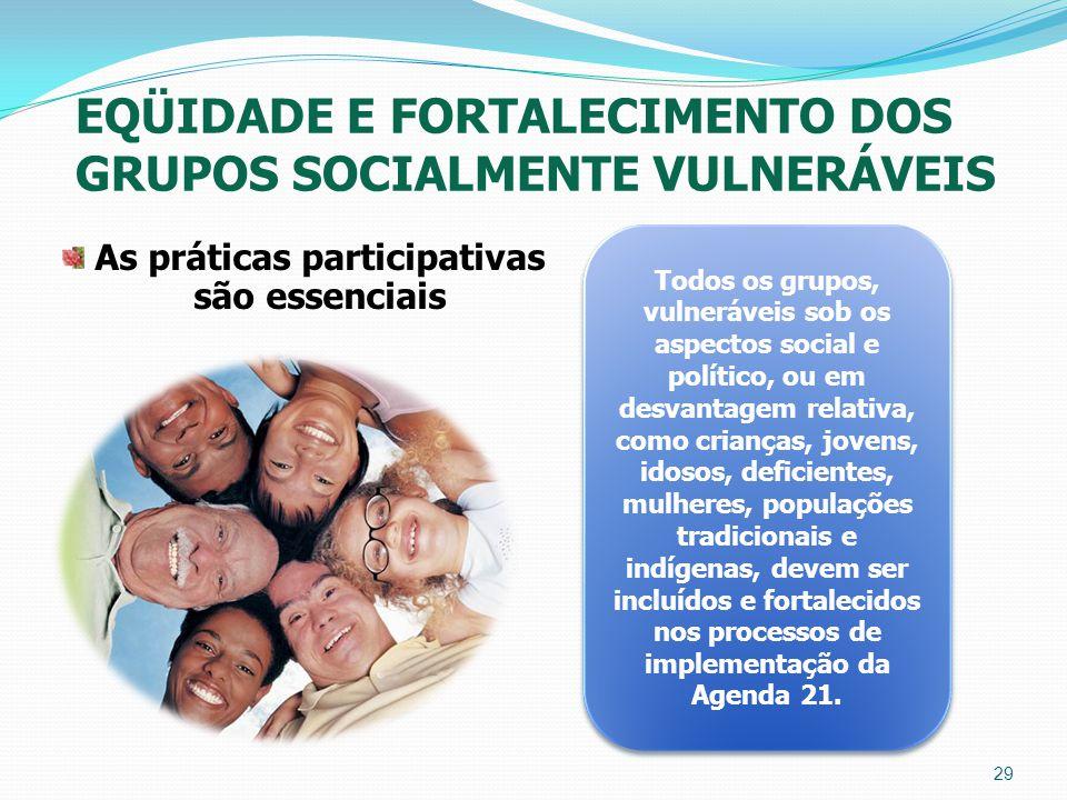 EQÜIDADE E FORTALECIMENTO DOS GRUPOS SOCIALMENTE VULNERÁVEIS As práticas participativas são essenciais 29 Todos os grupos, vulneráveis sob os aspectos