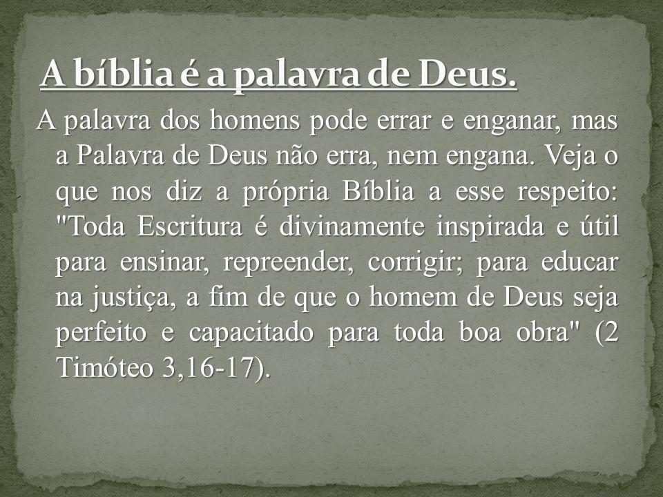 A palavra dos homens pode errar e enganar, mas a Palavra de Deus não erra, nem engana. Veja o que nos diz a própria Bíblia a esse respeito: