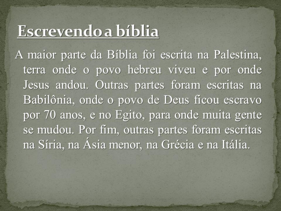 A maior parte da Bíblia foi escrita na Palestina, terra onde o povo hebreu viveu e por onde Jesus andou. Outras partes foram escritas na Babilônia, on