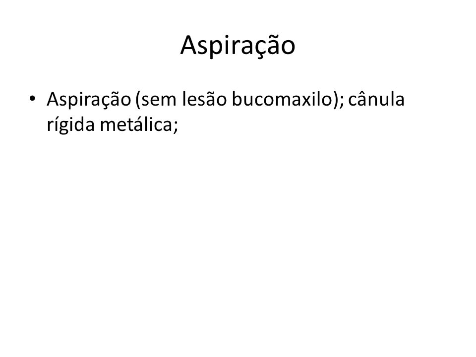 Aspiração Aspiração (sem lesão bucomaxilo); cânula rígida metálica;