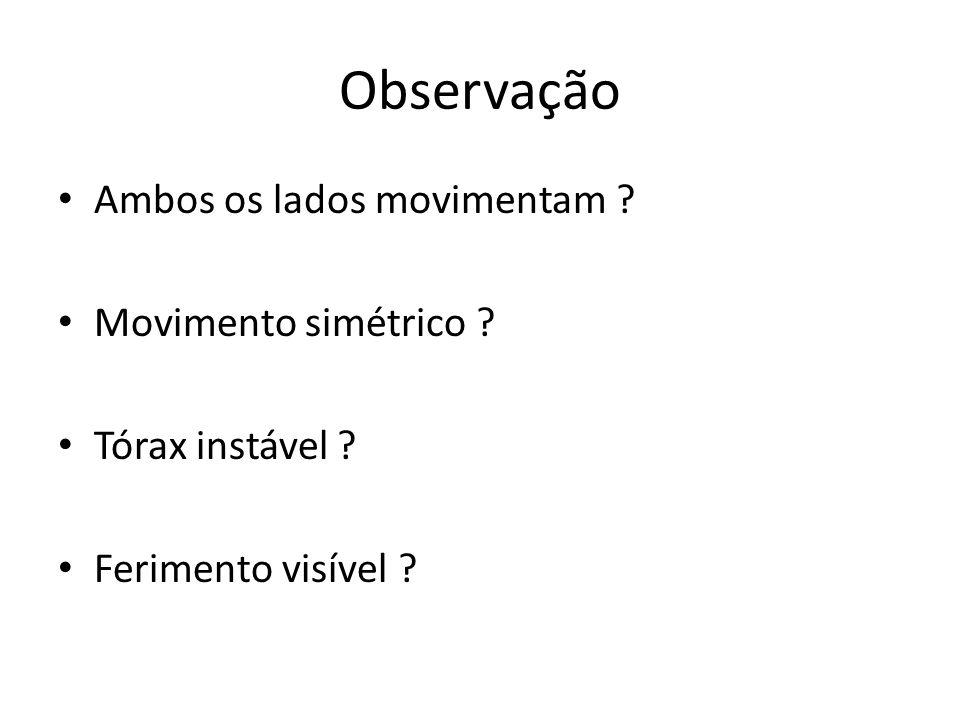 Observação Ambos os lados movimentam ? Movimento simétrico ? Tórax instável ? Ferimento visível ?