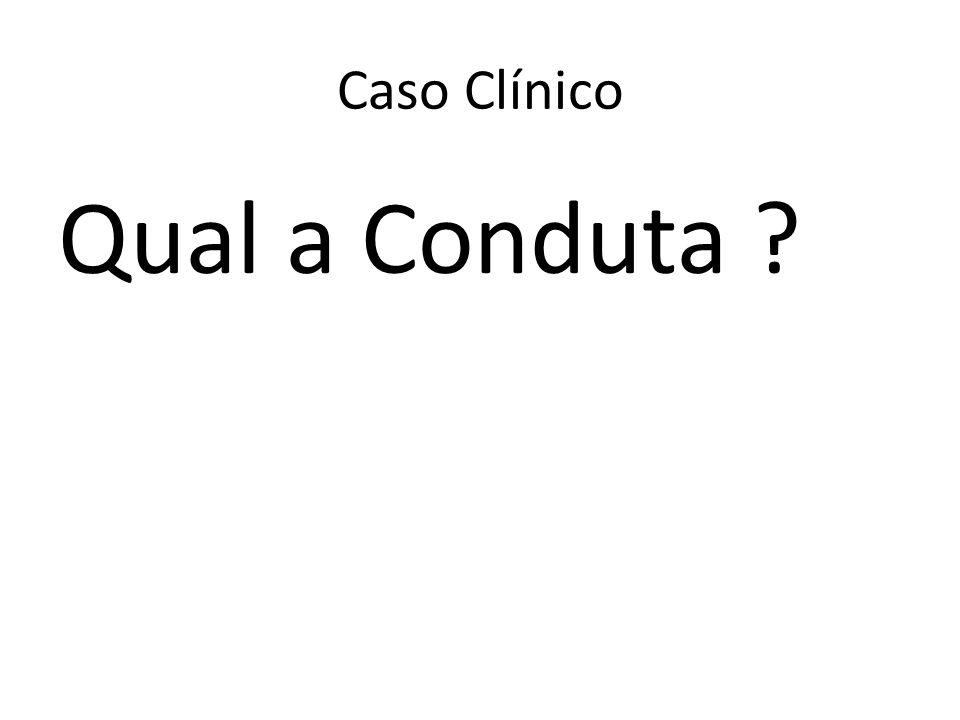 Qual a Conduta ? Caso Clínico