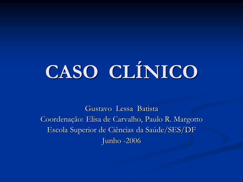 CASO CLÍNICO Gustavo Lessa Batista Coordenação: Elisa de Carvalho, Paulo R.