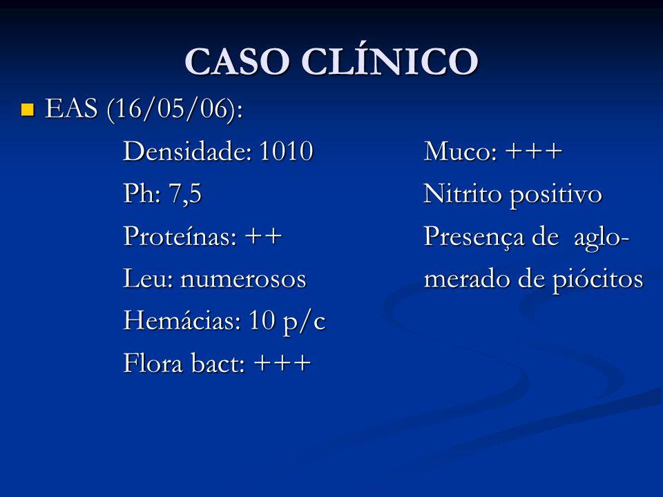 CASO CLÍNICO EAS (16/05/06): EAS (16/05/06): Densidade: 1010 Muco: +++ Densidade: 1010 Muco: +++ Ph: 7,5 Nitrito positivo Ph: 7,5 Nitrito positivo Proteínas: ++ Presença de aglo- Proteínas: ++ Presença de aglo- Leu: numerosos merado de piócitos Leu: numerosos merado de piócitos Hemácias: 10 p/c Hemácias: 10 p/c Flora bact: +++ Flora bact: +++