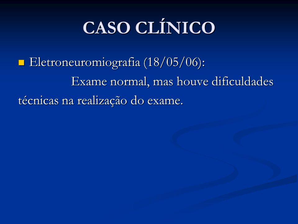CASO CLÍNICO Eletroneuromiografia (18/05/06): Eletroneuromiografia (18/05/06): Exame normal, mas houve dificuldades Exame normal, mas houve dificuldades técnicas na realização do exame.