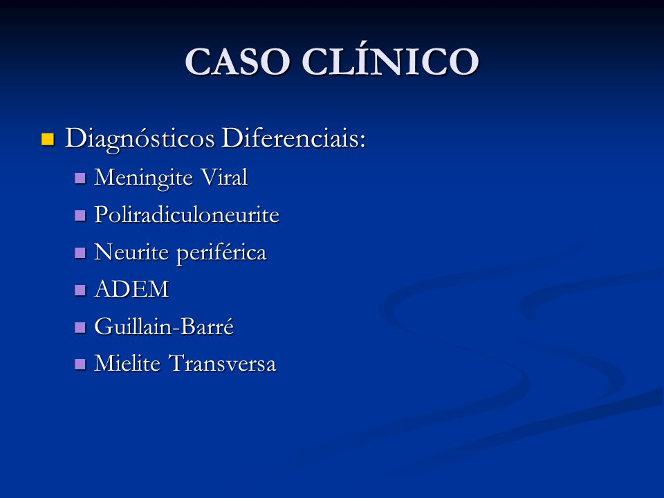 CASO CLÍNICO Diagnósticos Diferenciais: Diagnósticos Diferenciais: Meningite Viral Meningite Viral Poliradiculoneurite Poliradiculoneurite Neurite periférica Neurite periférica ADEM ADEM Guillain-Barré Guillain-Barré Mielite Transversa Mielite Transversa