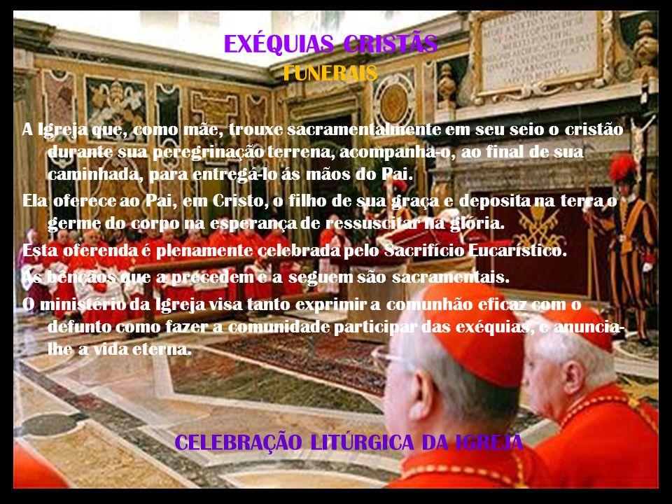 CELEBRAÇÃO LITÚRGICA DA IGREJA EXÉQUIAS CRISTÃS FUNERAIS A Igreja que, como mãe, trouxe sacramentalmente em seu seio o cristão durante sua peregrinaçã