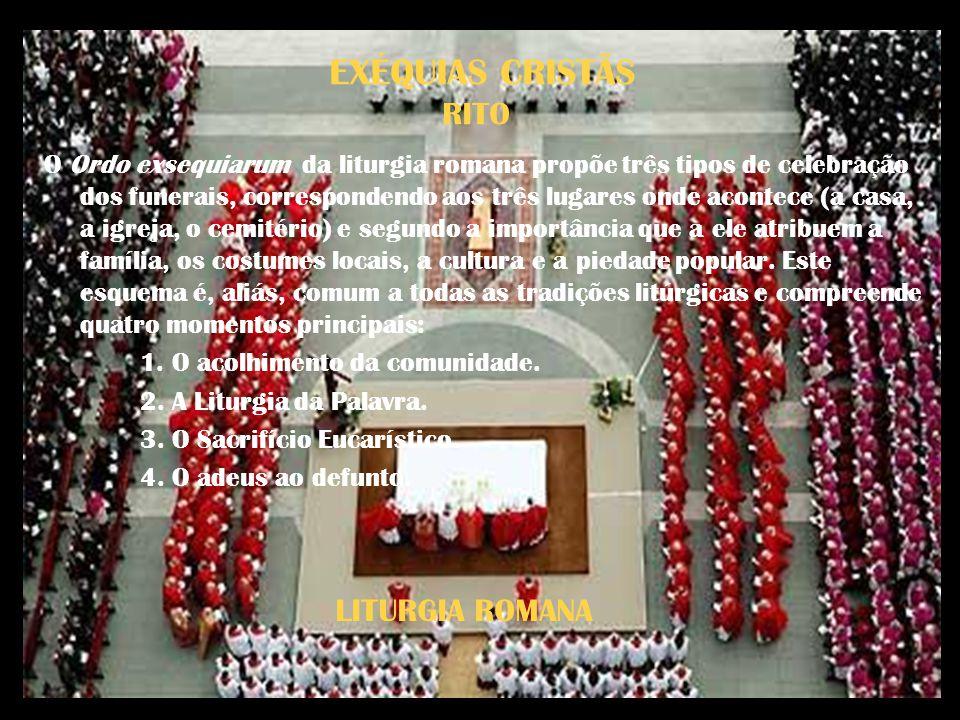 EXÉQUIAS CRISTÃS RITO O Ordo exsequiarum da liturgia romana propõe três tipos de celebração dos funerais, correspondendo aos três lugares onde acontec