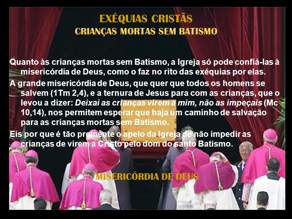 MISERICÓRDIA DE DEUS EXÉQUIAS CRISTÃS CRIANÇAS MORTAS SEM BATISMO Quanto às crianças mortas sem Batismo, a Igreja só pode confiá-las à misericórdia de Deus, como o faz no rito das exéquias por elas.