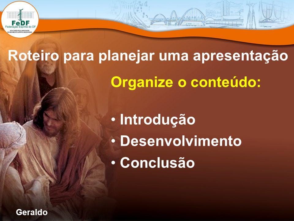 Roteiro para planejar uma apresentação Organize o conteúdo: Introdução Desenvolvimento Conclusão Geraldo