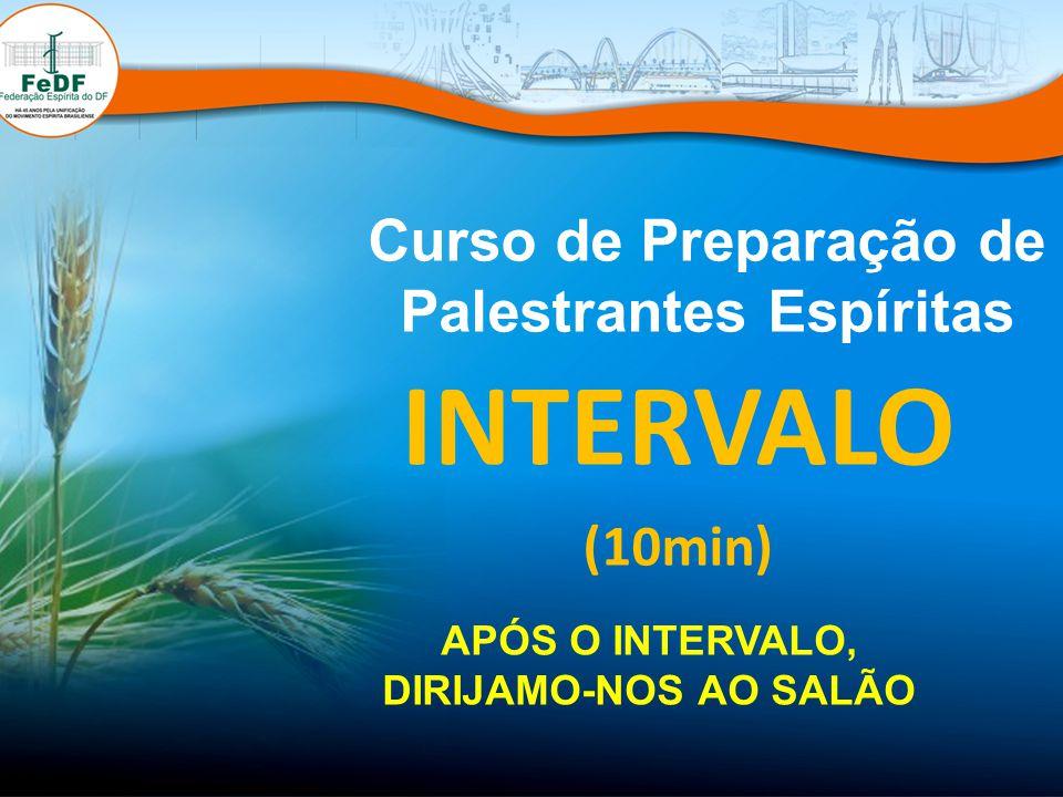 Curso de Preparação de Palestrantes Espíritas INTERVALO (10min) APÓS O INTERVALO, DIRIJAMO-NOS AO SALÃO