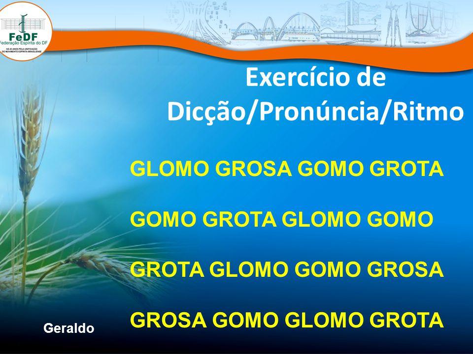 Geraldo Exercício de Dicção/Pronúncia/Ritmo GLOMO GROSA GOMO GROTA GOMO GROTA GLOMO GOMO GROTA GLOMO GOMO GROSA GROSA GOMO GLOMO GROTA