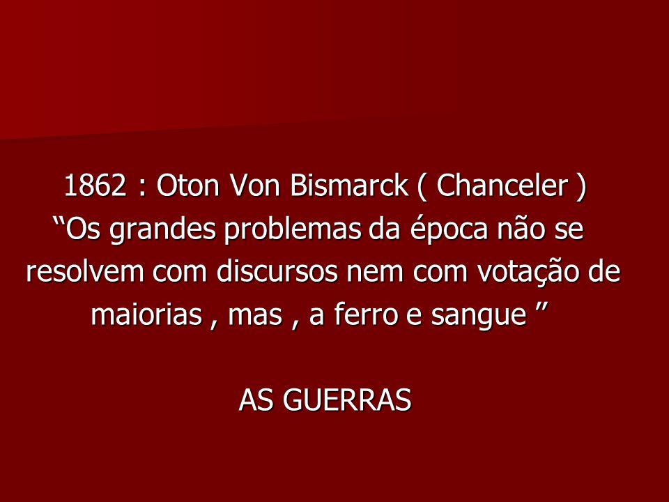 1862 : Oton Von Bismarck ( Chanceler ) 1862 : Oton Von Bismarck ( Chanceler ) Os grandes problemas da época não se Os grandes problemas da época não se resolvem com discursos nem com votação de resolvem com discursos nem com votação de maiorias, mas, a ferro e sangue maiorias, mas, a ferro e sangue AS GUERRAS AS GUERRAS