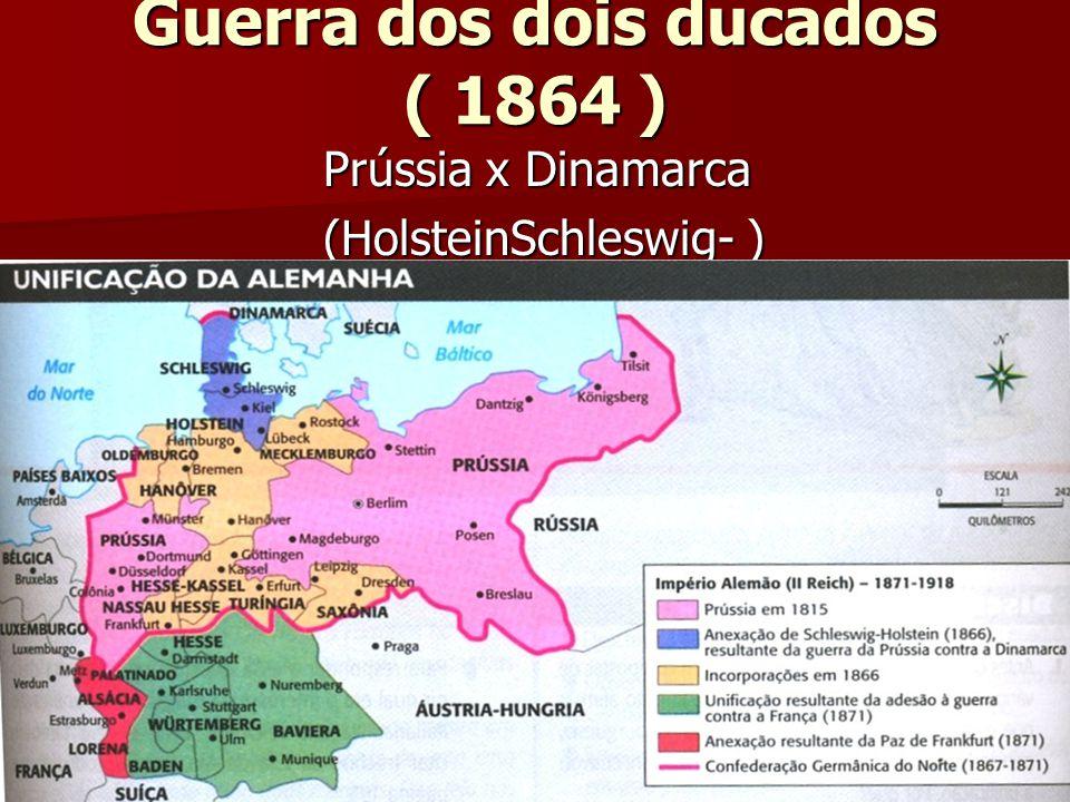 Guerra dos dois ducados ( 1864 ) Prússia x Dinamarca Prússia x Dinamarca (HolsteinSchleswig- ) (HolsteinSchleswig- )