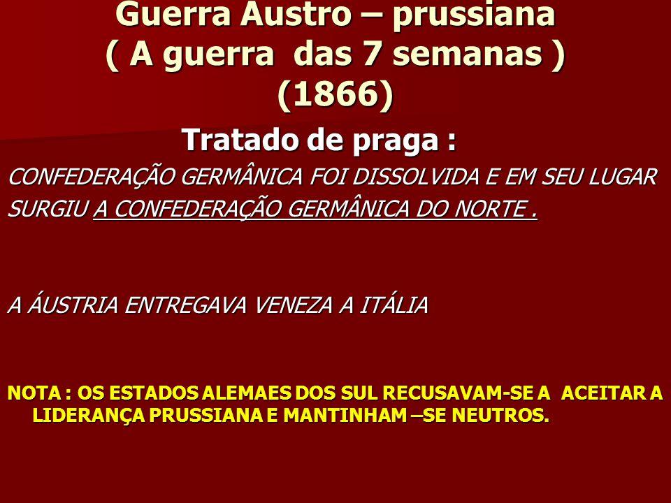 Guerra Austro – prussiana ( A guerra das 7 semanas ) (1866) Tratado de praga : Tratado de praga : CONFEDERAÇÃO GERMÂNICA FOI DISSOLVIDA E EM SEU LUGAR SURGIU A CONFEDERAÇÃO GERMÂNICA DO NORTE.